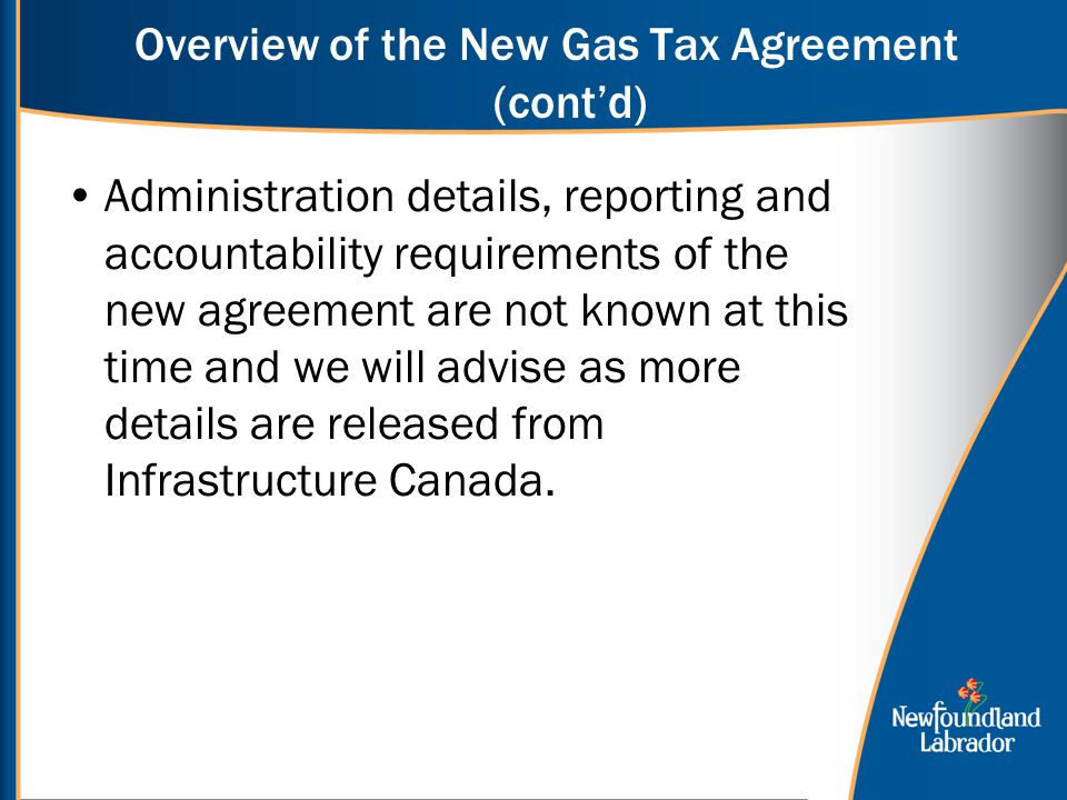Overview of the New Gas Tax Agreement (cont'd) Administration details, reporting and accountability requirements of the new agreement are not known at this time and we will advise as more details are released from Infrastructure Canada.