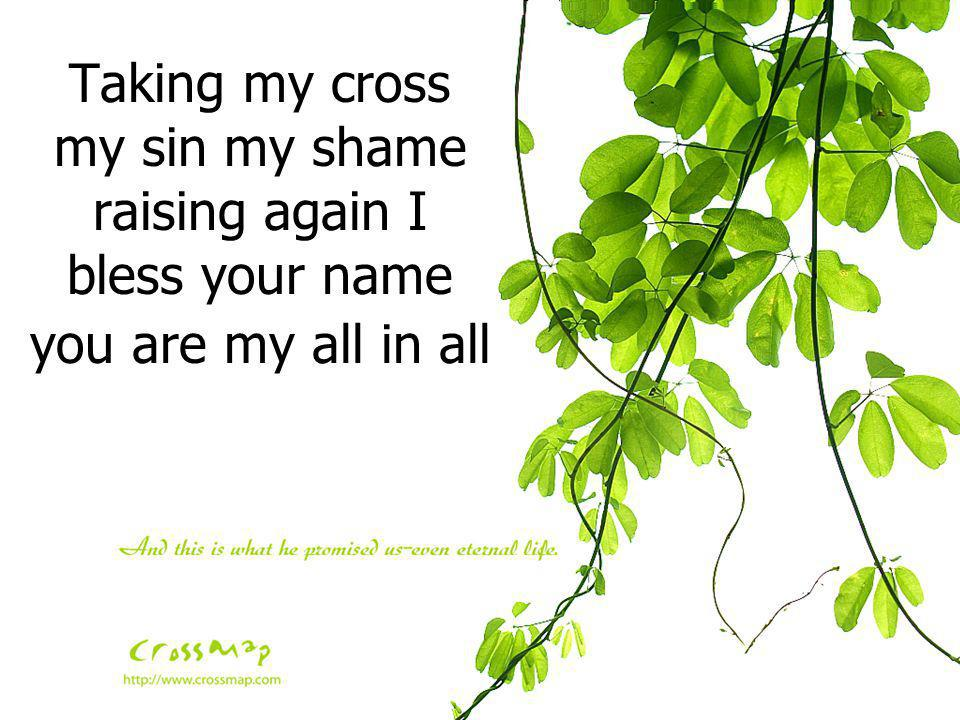 Taking my cross my sin my shame raising again I bless your name you are my all in all
