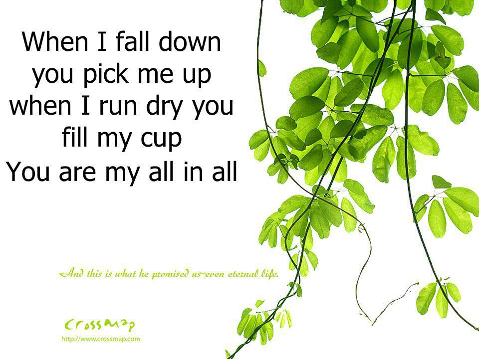 When I fall down you pick me up when I run dry you fill my cup You are my all in all