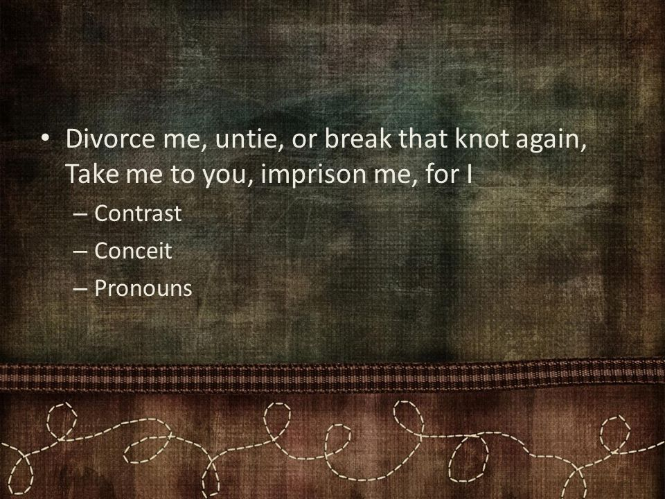 Divorce me, untie, or break that knot again, Take me to you, imprison me, for I – Contrast – Conceit – Pronouns