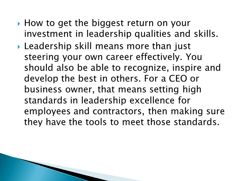  How to get the biggest return on your investment in leadership qualities and skills.