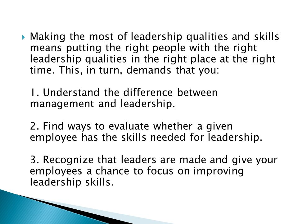  Making the most of leadership qualities and skills means putting the right people with the right leadership qualities in the right place at the right time.