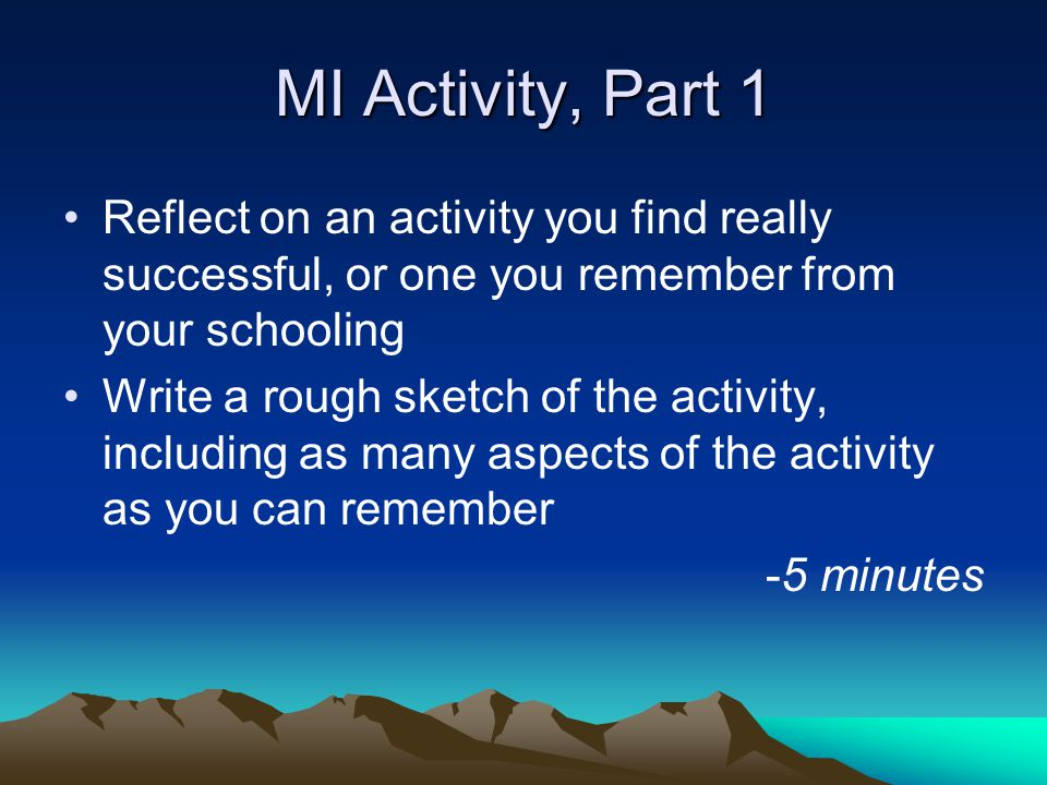 MI Activity, Part 1 Reflect on an activity you find really successful, or one you remember from your schooling Write a rough sketch of the activity, including as many aspects of the activity as you can remember -5 minutes