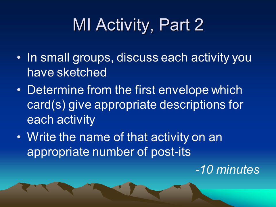 MI Activity, Part 2 In small groups, discuss each activity you have sketched Determine from the first envelope which card(s) give appropriate descriptions for each activity Write the name of that activity on an appropriate number of post-its -10 minutes