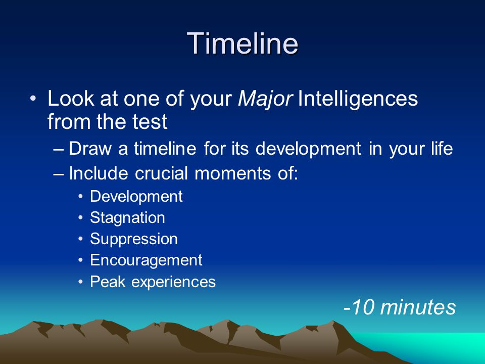 Timeline Look at one of your Major Intelligences from the test –Draw a timeline for its development in your life –Include crucial moments of: Development Stagnation Suppression Encouragement Peak experiences -10 minutes