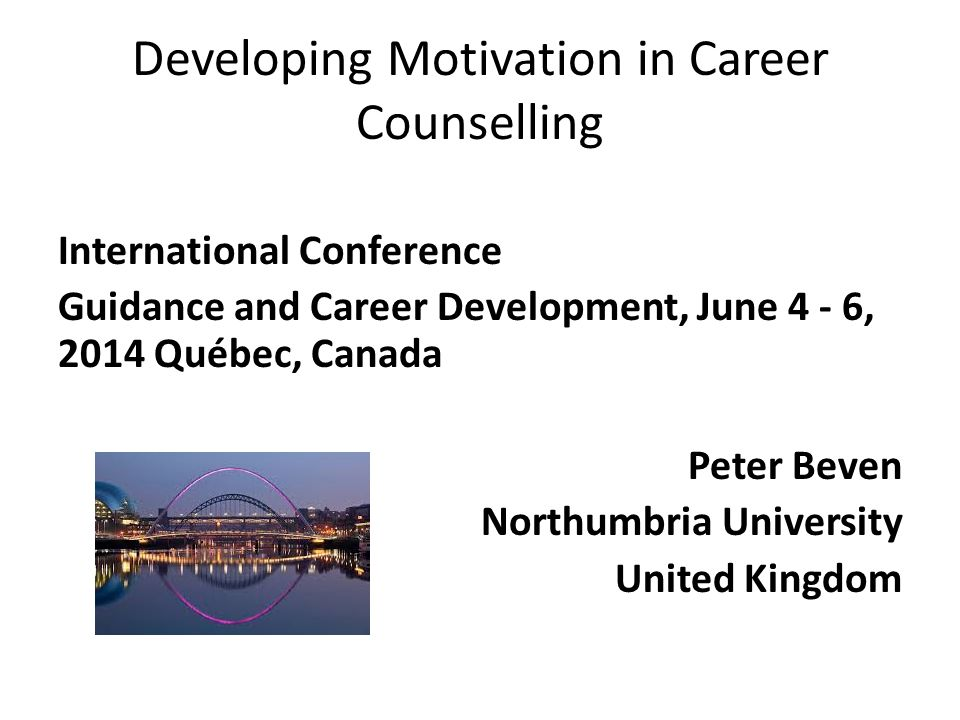 Developing Motivation in Career Counselling International Conference Guidance and Career Development, June 4 - 6, 2014 Québec, Canada Peter Beven Northumbria University United Kingdom