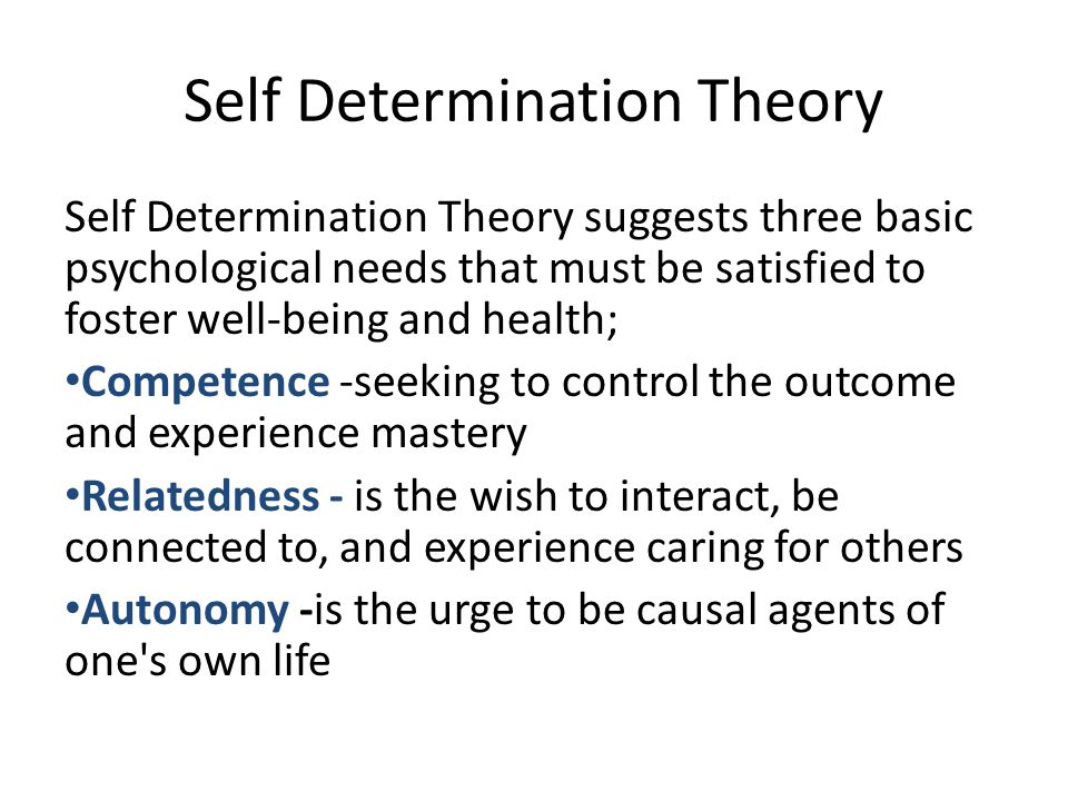 Self Determination Theory Self Determination Theory suggests three basic psychological needs that must be satisfied to foster well-being and health; Competence -seeking to control the outcome and experience mastery Relatedness - is the wish to interact, be connected to, and experience caring for others Autonomy -is the urge to be causal agents of one s own life