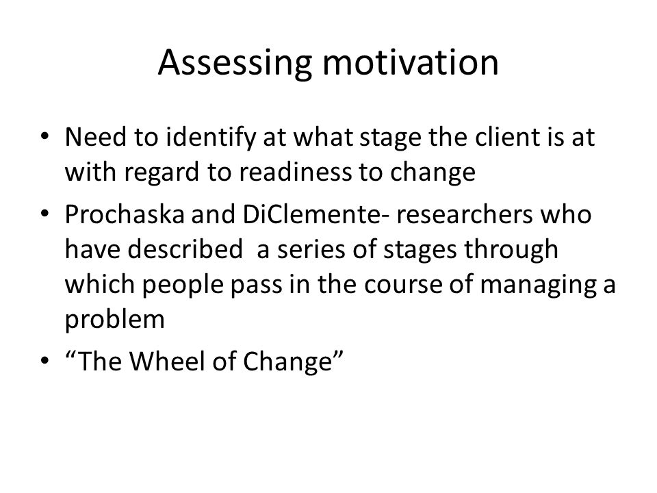 Assessing motivation Need to identify at what stage the client is at with regard to readiness to change Prochaska and DiClemente- researchers who have described a series of stages through which people pass in the course of managing a problem The Wheel of Change