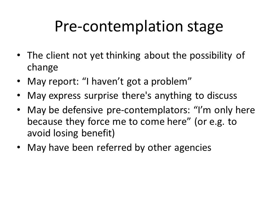Pre-contemplation stage The client not yet thinking about the possibility of change May report: I haven't got a problem May express surprise there s anything to discuss May be defensive pre-contemplators: I'm only here because they force me to come here (or e.g.