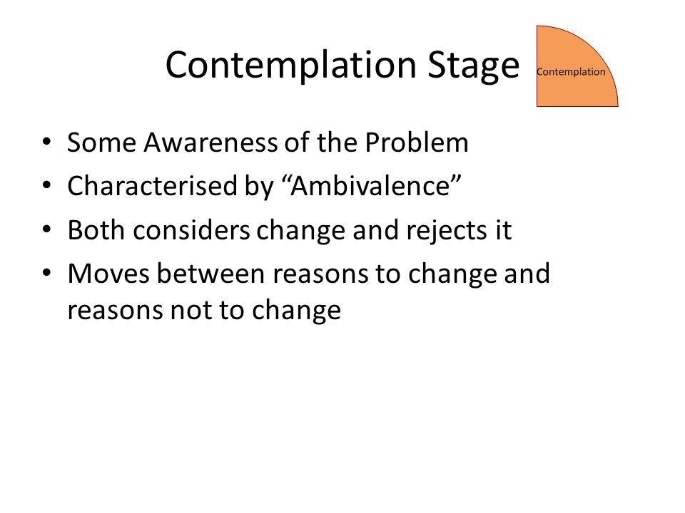 Contemplation Stage Some Awareness of the Problem Characterised by Ambivalence Both considers change and rejects it Moves between reasons to change and reasons not to change