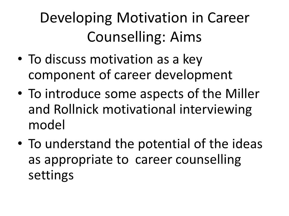 Developing Motivation in Career Counselling: Aims To discuss motivation as a key component of career development To introduce some aspects of the Miller and Rollnick motivational interviewing model To understand the potential of the ideas as appropriate to career counselling settings