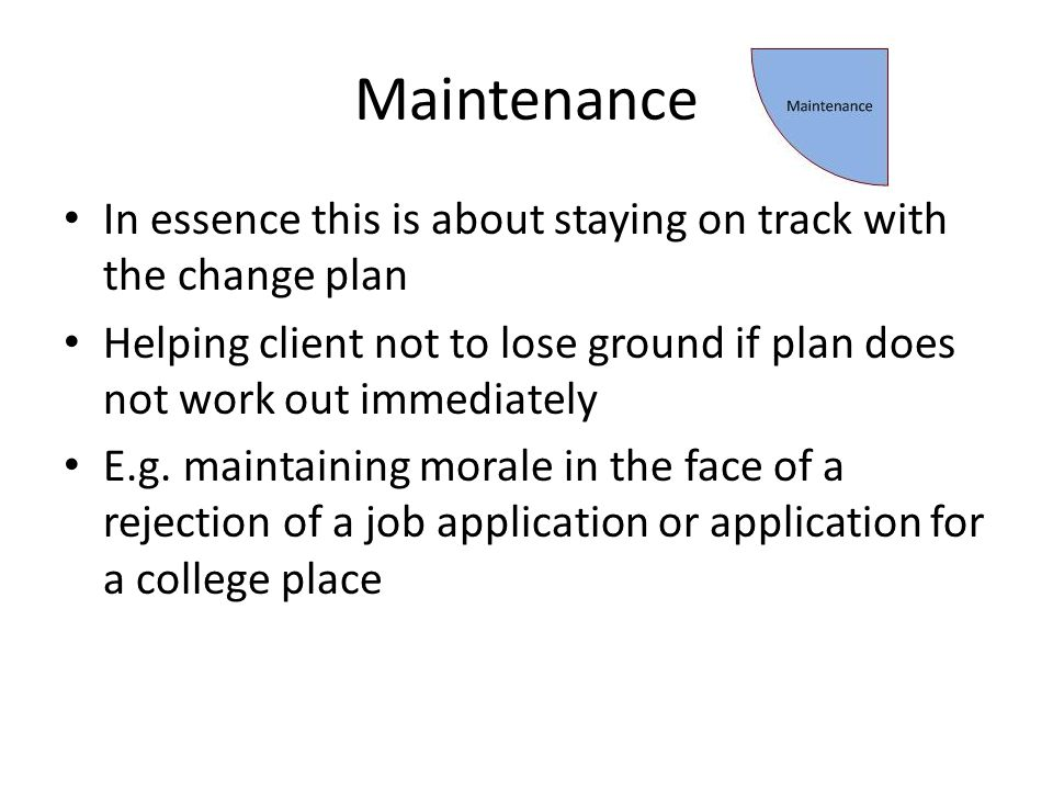Maintenance In essence this is about staying on track with the change plan Helping client not to lose ground if plan does not work out immediately E.g.