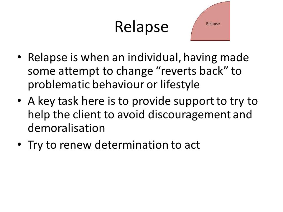 Relapse Relapse is when an individual, having made some attempt to change reverts back to problematic behaviour or lifestyle A key task here is to provide support to try to help the client to avoid discouragement and demoralisation Try to renew determination to act
