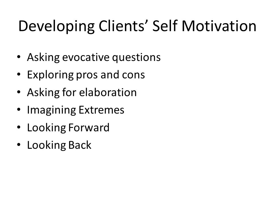 Developing Clients' Self Motivation Asking evocative questions Exploring pros and cons Asking for elaboration Imagining Extremes Looking Forward Looking Back