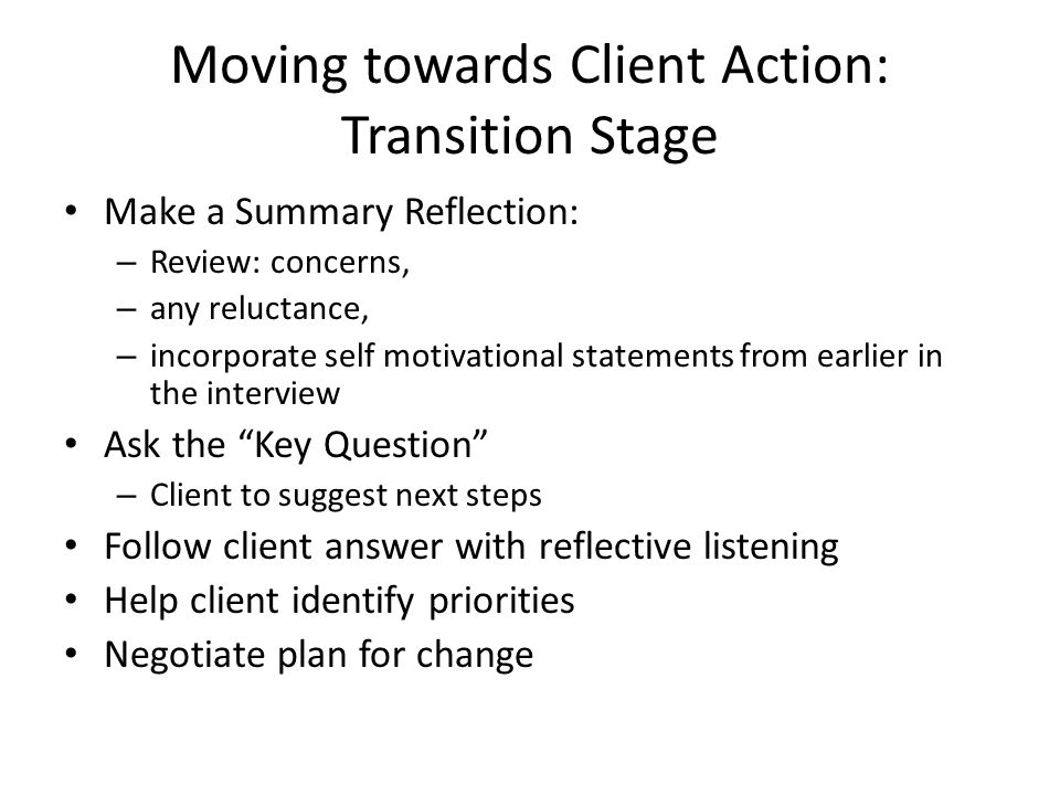 Moving towards Client Action: Transition Stage Make a Summary Reflection: – Review: concerns, – any reluctance, – incorporate self motivational statements from earlier in the interview Ask the Key Question – Client to suggest next steps Follow client answer with reflective listening Help client identify priorities Negotiate plan for change