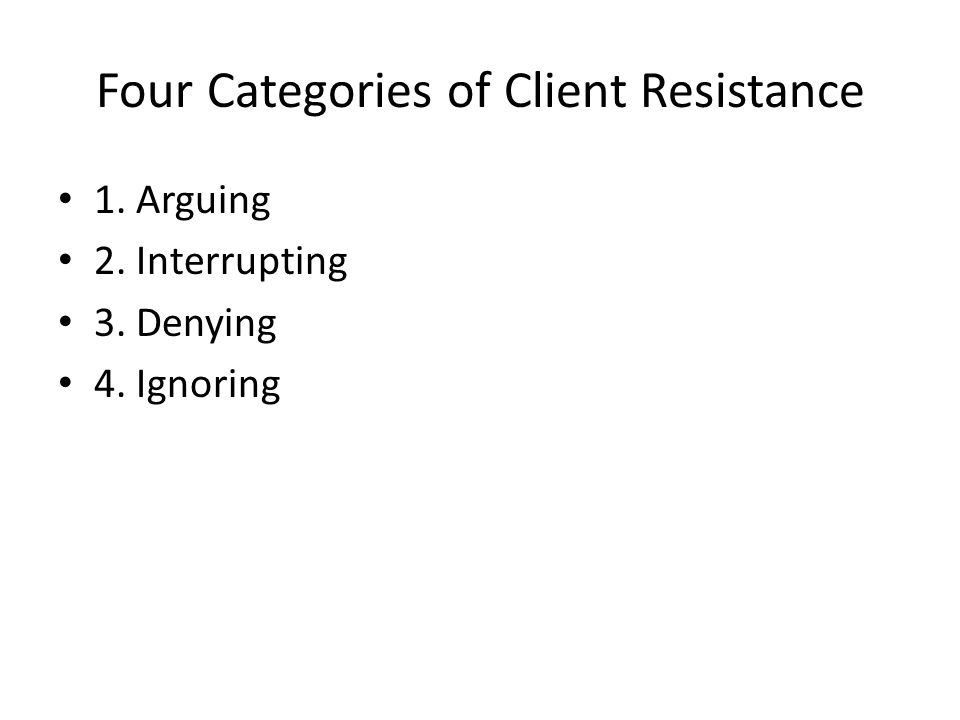 Four Categories of Client Resistance 1. Arguing 2. Interrupting 3. Denying 4. Ignoring