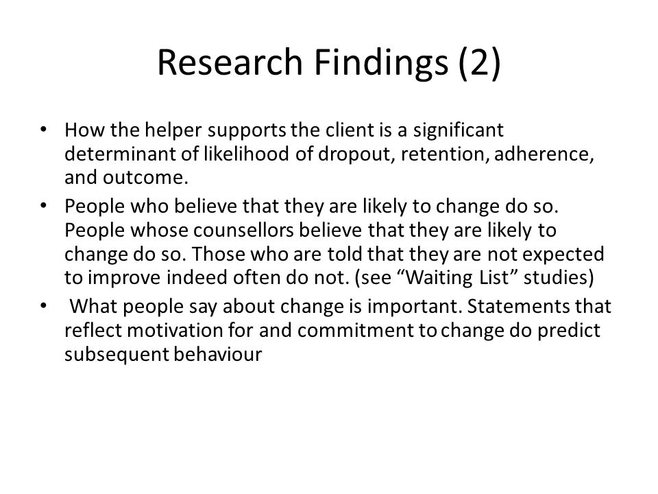 Research Findings (2) How the helper supports the client is a significant determinant of likelihood of dropout, retention, adherence, and outcome.