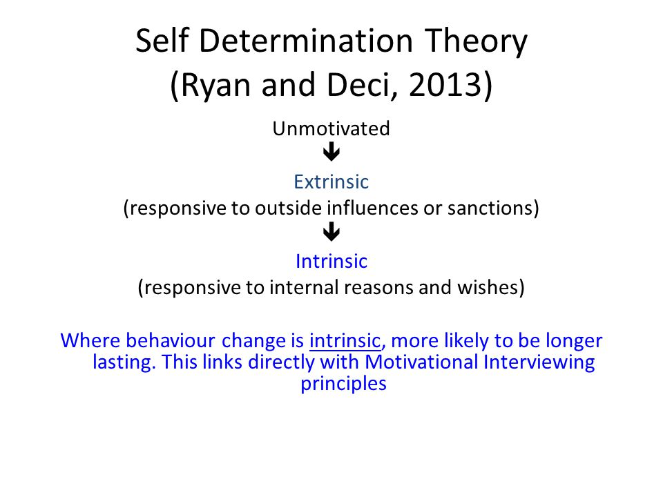Self Determination Theory (Ryan and Deci, 2013) Unmotivated  Extrinsic (responsive to outside influences or sanctions)  Intrinsic (responsive to internal reasons and wishes) Where behaviour change is intrinsic, more likely to be longer lasting.
