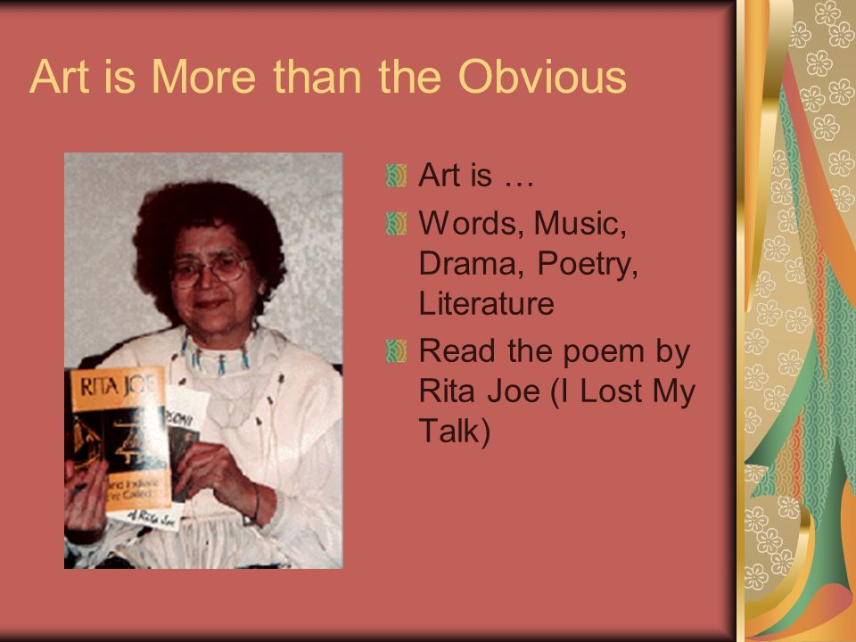 Art is More than the Obvious Art is … Words, Music, Drama, Poetry, Literature Read the poem by Rita Joe (I Lost My Talk)