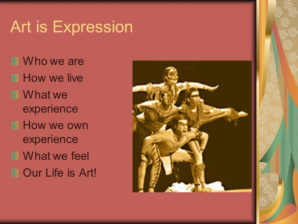 Art is Expression Who we are How we live What we experience How we own experience What we feel Our Life is Art!