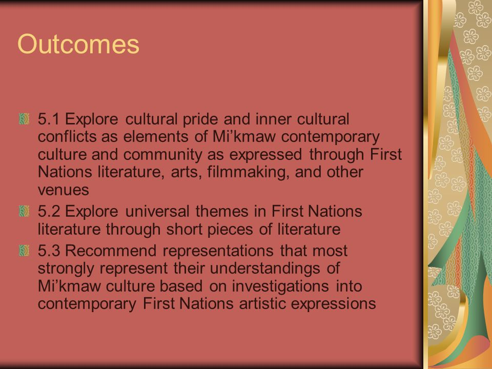 Outcomes 5.1 Explore cultural pride and inner cultural conflicts as elements of Mi'kmaw contemporary culture and community as expressed through First Nations literature, arts, filmmaking, and other venues 5.2 Explore universal themes in First Nations literature through short pieces of literature 5.3 Recommend representations that most strongly represent their understandings of Mi'kmaw culture based on investigations into contemporary First Nations artistic expressions