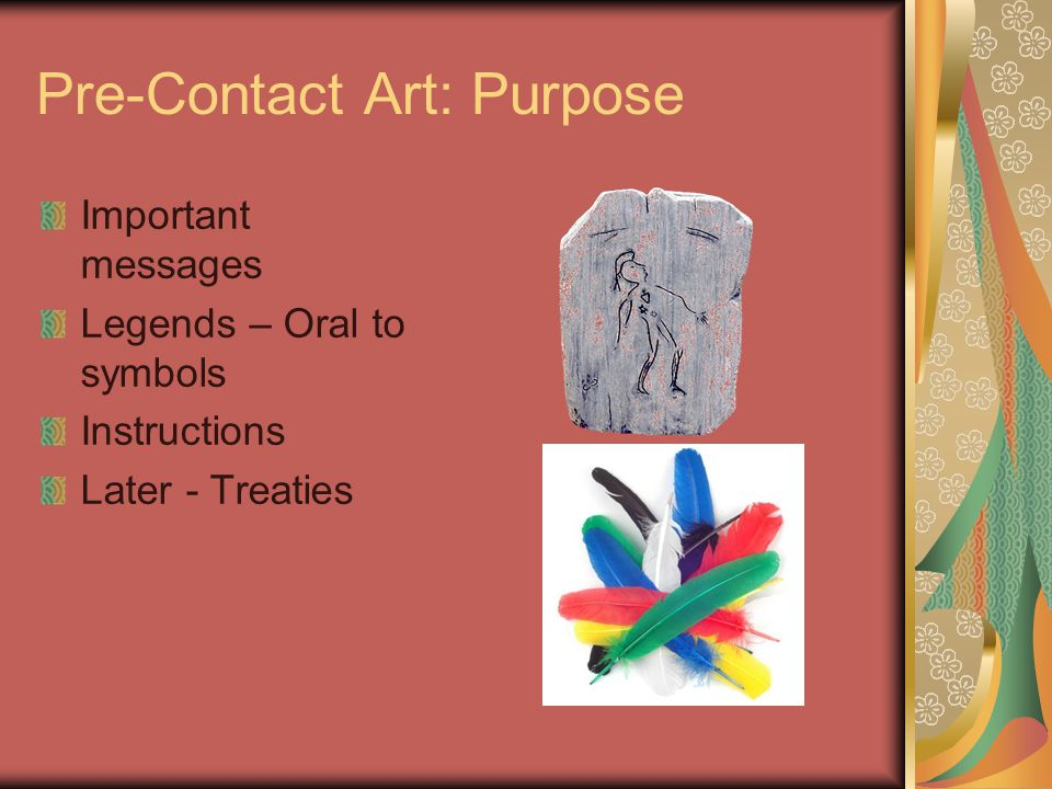 Pre-Contact Art: Purpose Important messages Legends – Oral to symbols Instructions Later - Treaties