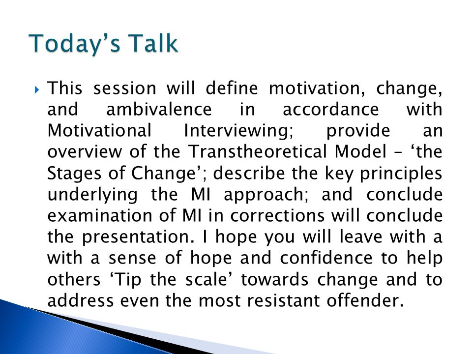  This session will define motivation, change, and ambivalence in accordance with Motivational Interviewing; provide an overview of the Transtheoretical Model – 'the Stages of Change'; describe the key principles underlying the MI approach; and conclude examination of MI in corrections will conclude the presentation.