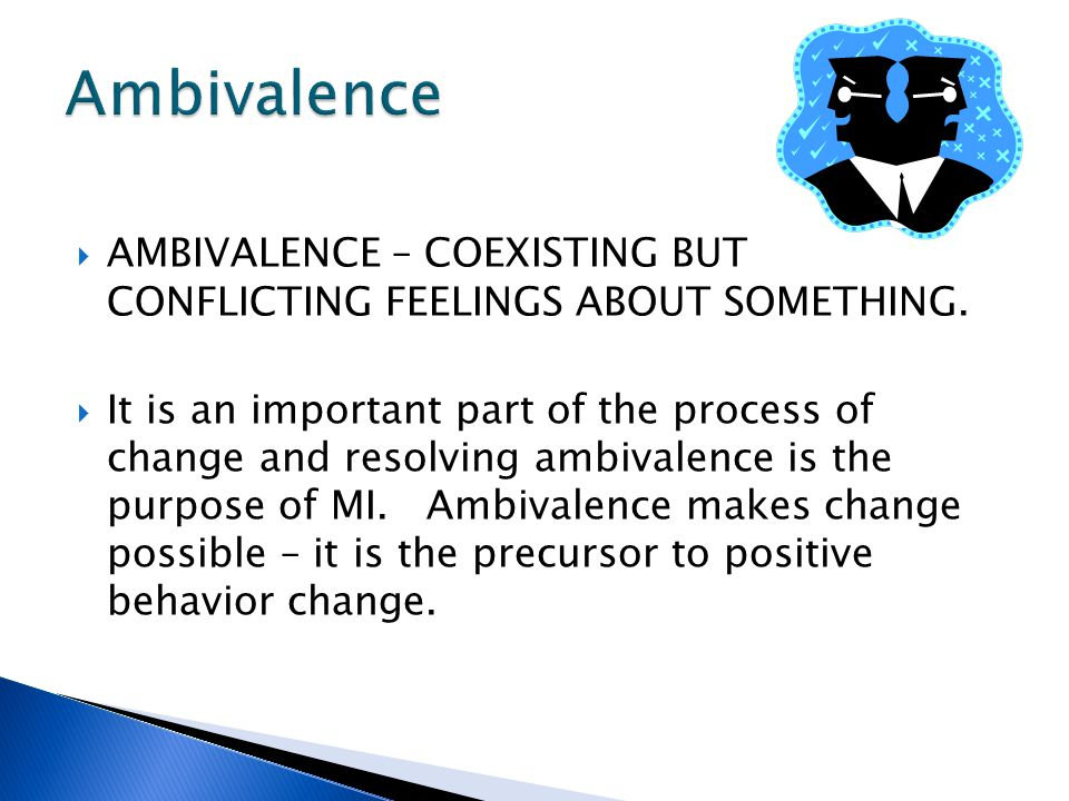  AMBIVALENCE – COEXISTING BUT CONFLICTING FEELINGS ABOUT SOMETHING.