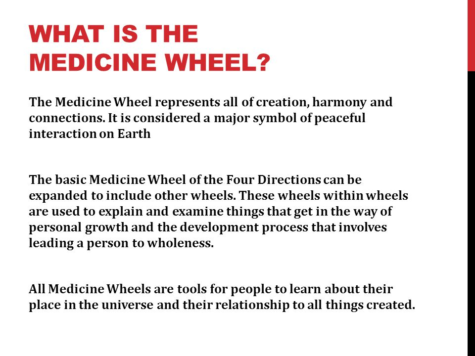 WHAT IS THE MEDICINE WHEEL? The Medicine Wheel represents all of creation, harmony and connections. It is considered a major symbol of peaceful intera