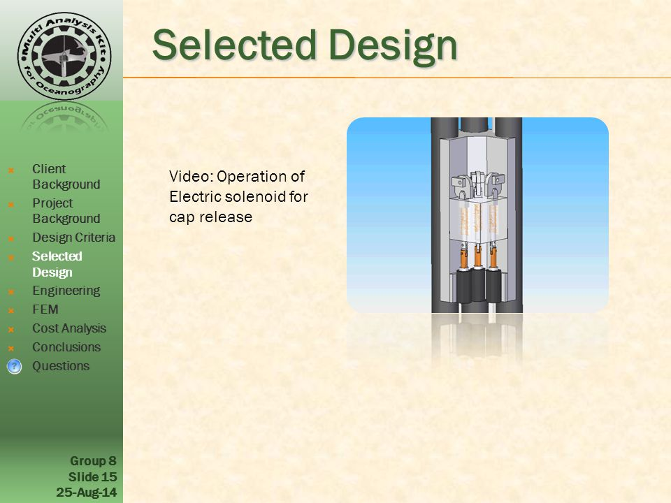 Group 8 Slide Aug-14 Selected Design Video: Operation of Electric solenoid for cap release  Client Background  Project Background  Design Criteria  Selected Design  Engineering  FEM  Cost Analysis  Conclusions  Questions