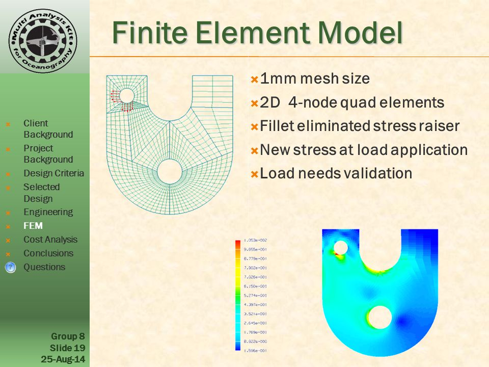 Group 8 Slide Aug-14 Finite Element Model  Client Background  Project Background  Design Criteria  Selected Design  Engineering  FEM  Cost Analysis  Conclusions  Questions  1mm mesh size  2D 4-node quad elements  Fillet eliminated stress raiser  New stress at load application  Load needs validation