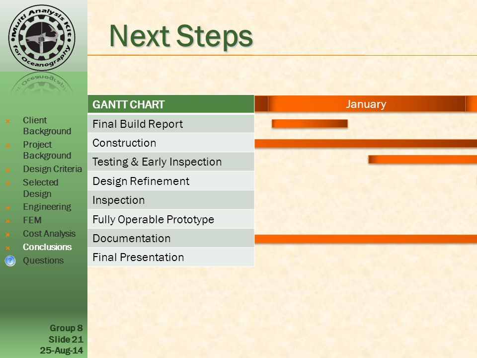 December January February March April Group 8 Slide 21 25-Aug-14 Next Steps GANTT CHART Final Build Report Construction Testing & Early Inspection Design Refinement Inspection Fully Operable Prototype Documentation Final Presentation  Client Background  Project Background  Design Criteria  Selected Design  Engineering  FEM  Cost Analysis  Conclusions  Questions