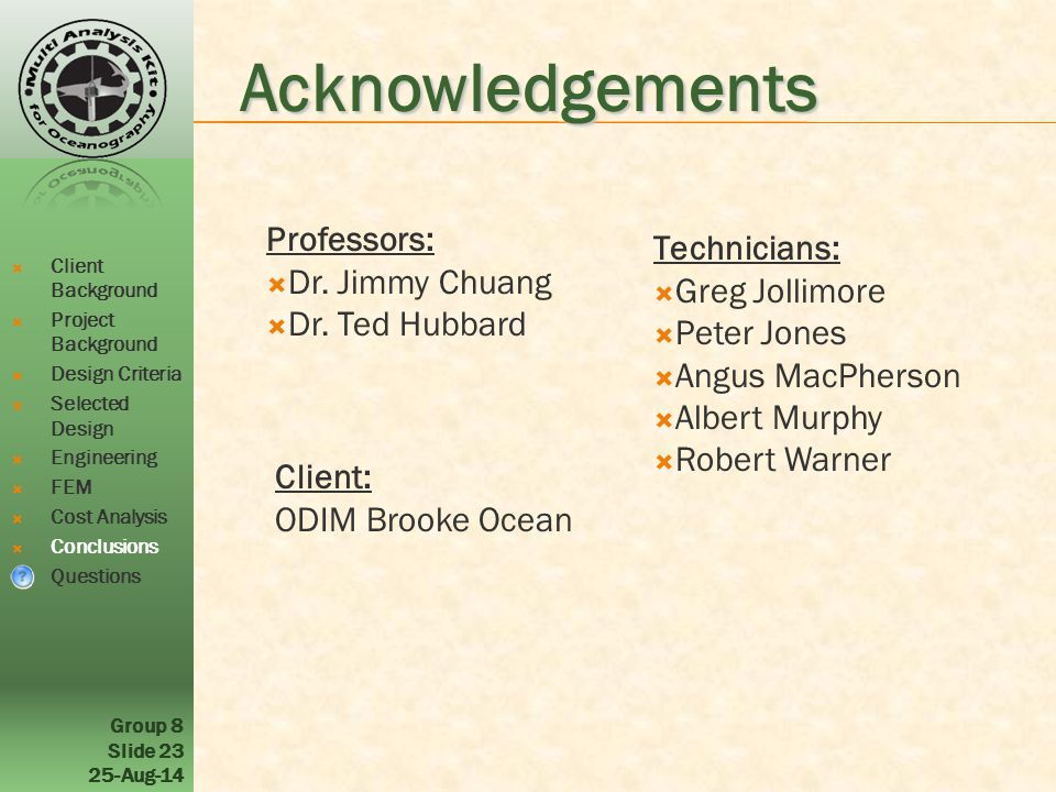 Group 8 Slide 23 25-Aug-14 Acknowledgements  Client Background  Project Background  Design Criteria  Selected Design  Engineering  FEM  Cost Analysis  Conclusions  Questions Professors:  Dr.