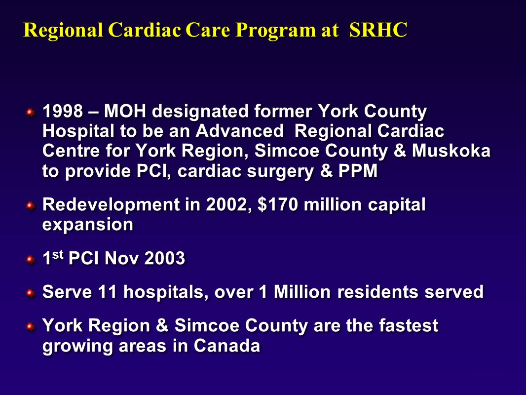 9803mo01, Regional Cardiac Care Program at SRHC 1998 – MOH designated former York County Hospital to be an Advanced Regional Cardiac Centre for York Region, Simcoe County & Muskoka to provide PCI, cardiac surgery & PPM Redevelopment in 2002, $170 million capital expansion 1 st PCI Nov 2003 Serve 11 hospitals, over 1 Million residents served York Region & Simcoe County are the fastest growing areas in Canada 1998 – MOH designated former York County Hospital to be an Advanced Regional Cardiac Centre for York Region, Simcoe County & Muskoka to provide PCI, cardiac surgery & PPM Redevelopment in 2002, $170 million capital expansion 1 st PCI Nov 2003 Serve 11 hospitals, over 1 Million residents served York Region & Simcoe County are the fastest growing areas in Canada