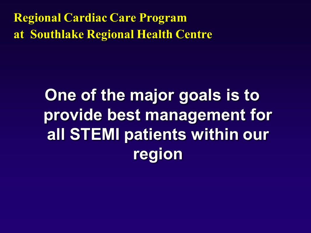 9803mo01, Regional Cardiac Care Program at Southlake Regional Health Centre One of the major goals is to provide best management for all STEMI patients within our region