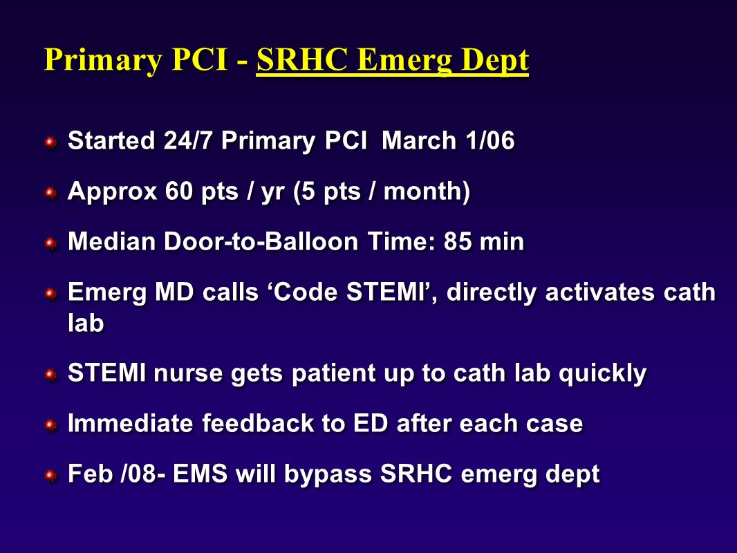 9803mo01, Primary PCI - SRHC Emerg Dept Started 24/7 Primary PCI March 1/06 Approx 60 pts / yr (5 pts / month) Median Door-to-Balloon Time: 85 min Emerg MD calls 'Code STEMI', directly activates cath lab STEMI nurse gets patient up to cath lab quickly Immediate feedback to ED after each case Feb /08- EMS will bypass SRHC emerg dept Started 24/7 Primary PCI March 1/06 Approx 60 pts / yr (5 pts / month) Median Door-to-Balloon Time: 85 min Emerg MD calls 'Code STEMI', directly activates cath lab STEMI nurse gets patient up to cath lab quickly Immediate feedback to ED after each case Feb /08- EMS will bypass SRHC emerg dept