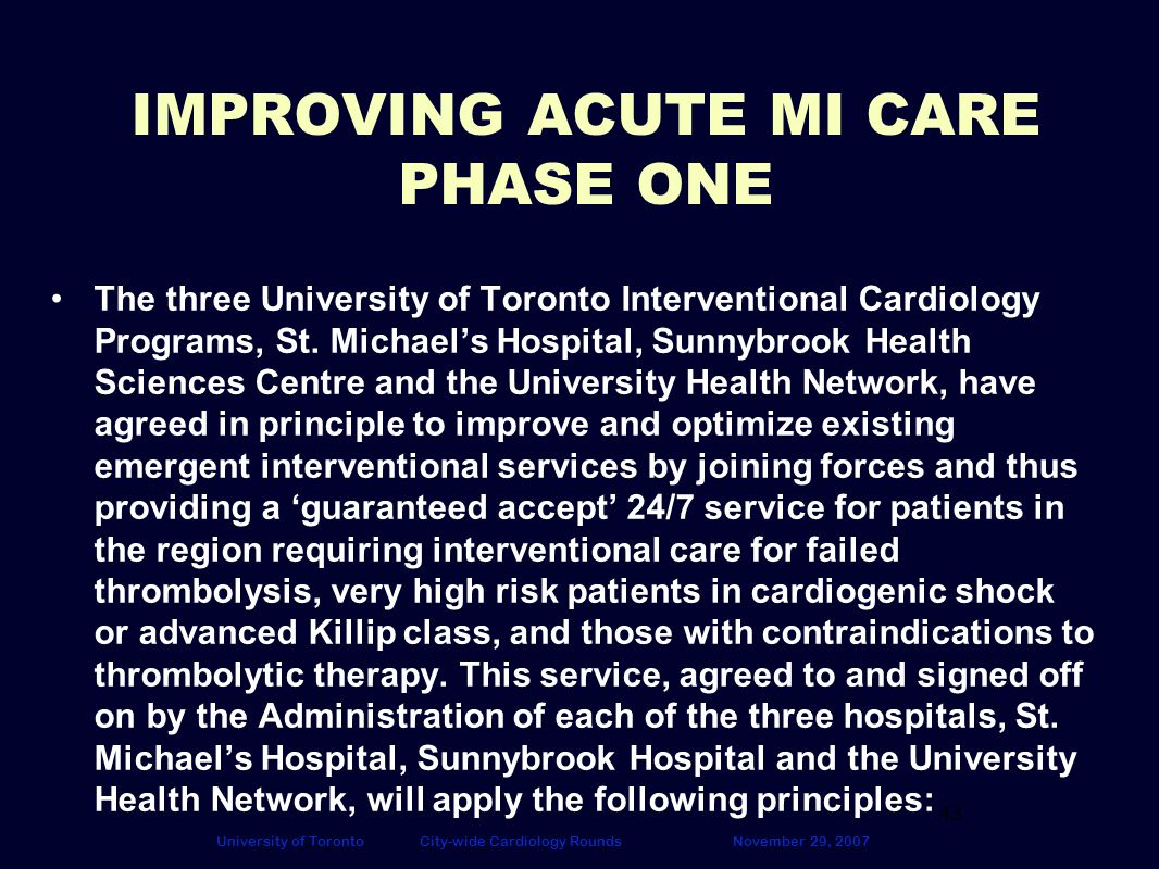 43 University of TorontoCity-wide Cardiology RoundsNovember 29, 2007 IMPROVING ACUTE MI CARE PHASE ONE The three University of Toronto Interventional Cardiology Programs, St.