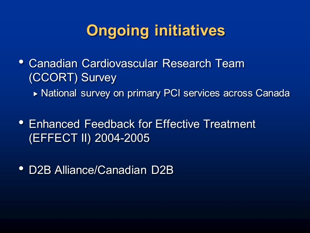 Ongoing initiatives Canadian Cardiovascular Research Team (CCORT) Survey  National survey on primary PCI services across Canada Enhanced Feedback for Effective Treatment (EFFECT II) 2004-2005 D2B Alliance/Canadian D2B Canadian Cardiovascular Research Team (CCORT) Survey  National survey on primary PCI services across Canada Enhanced Feedback for Effective Treatment (EFFECT II) 2004-2005 D2B Alliance/Canadian D2B