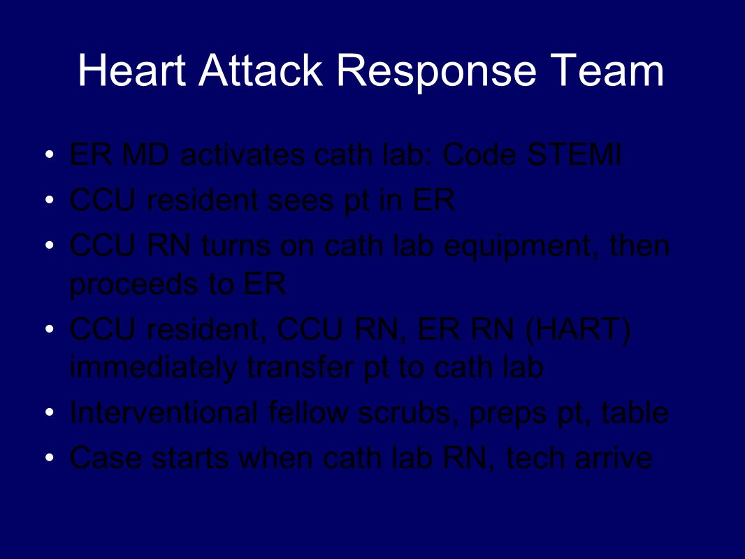 Heart Attack Response Team ER MD activates cath lab: Code STEMI CCU resident sees pt in ER CCU RN turns on cath lab equipment, then proceeds to ER CCU resident, CCU RN, ER RN (HART) immediately transfer pt to cath lab Interventional fellow scrubs, preps pt, table Case starts when cath lab RN, tech arrive