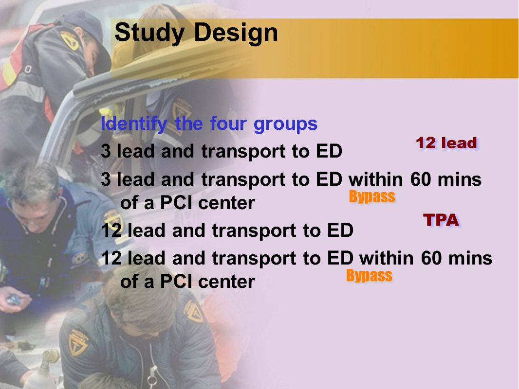 Study Design Identify the four groups 3 lead and transport to ED 3 lead and transport to ED within 60 mins of a PCI center 12 lead and transport to ED 12 lead and transport to ED within 60 mins of a PCI center TPA 12 lead Bypass