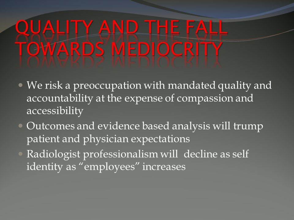 We risk a preoccupation with mandated quality and accountability at the expense of compassion and accessibility Outcomes and evidence based analysis will trump patient and physician expectations Radiologist professionalism will decline as self identity as employees increases