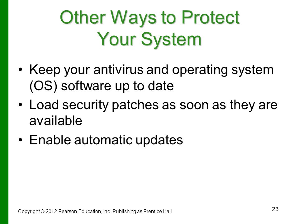 23 Other Ways to Protect Your System Keep your antivirus and operating system (OS) software up to date Load security patches as soon as they are available Enable automatic updates Copyright © 2012 Pearson Education, Inc.