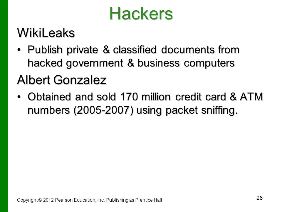 26HackersWikiLeaks Publish private & classified documents from hacked government & business computersPublish private & classified documents from hacked government & business computers Albert Gonzalez Obtained and sold 170 million credit card & ATM numbers (2005-2007) using packet sniffing.Obtained and sold 170 million credit card & ATM numbers (2005-2007) using packet sniffing.