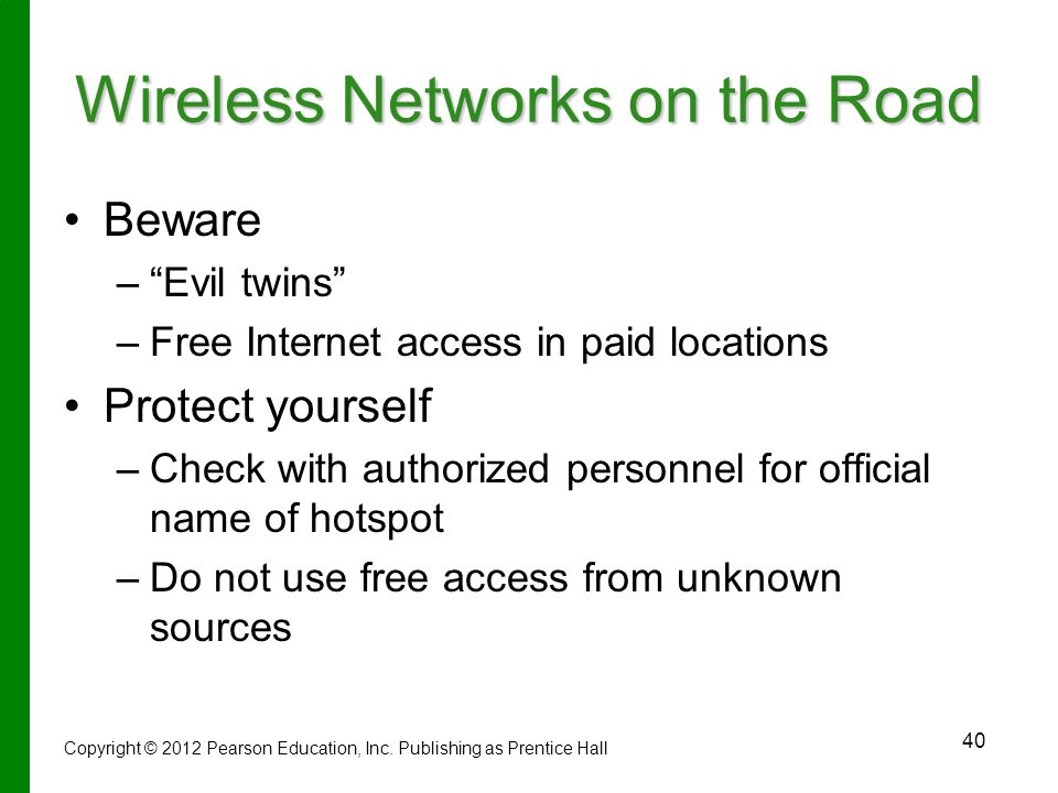 40 Wireless Networks on the Road Beware – – Evil twins – –Free Internet access in paid locations Protect yourself – –Check with authorized personnel for official name of hotspot – –Do not use free access from unknown sources Copyright © 2012 Pearson Education, Inc.