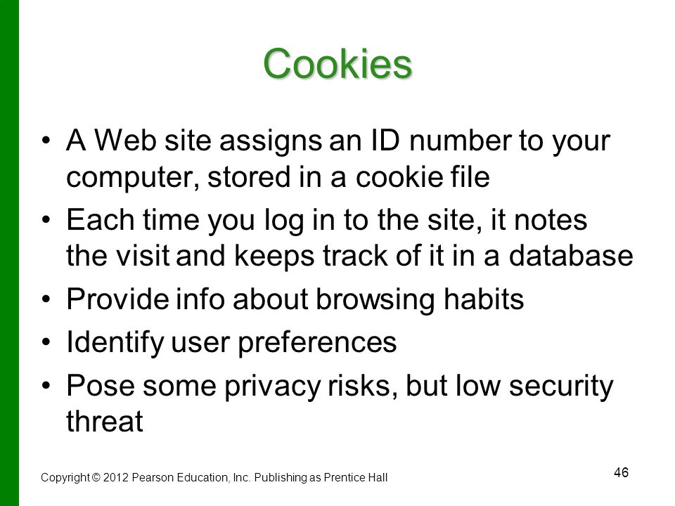 46 Cookies A Web site assigns an ID number to your computer, stored in a cookie file Each time you log in to the site, it notes the visit and keeps track of it in a database Provide info about browsing habits Identify user preferences Pose some privacy risks, but low security threat Copyright © 2012 Pearson Education, Inc.