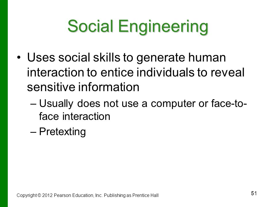 51 Social Engineering Uses social skills to generate human interaction to entice individuals to reveal sensitive information – –Usually does not use a computer or face-to- face interaction – –Pretexting Copyright © 2012 Pearson Education, Inc.