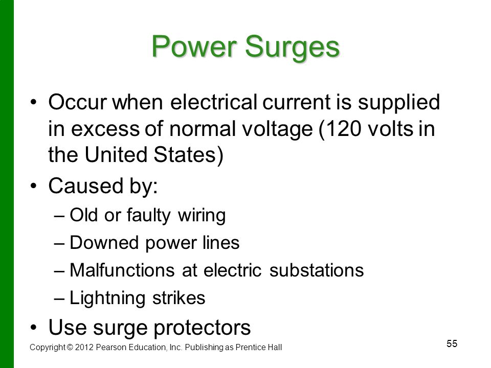 55 Power Surges Occur when electrical current is supplied in excess of normal voltage (120 volts in the United States) Caused by: – –Old or faulty wiring – –Downed power lines – –Malfunctions at electric substations – –Lightning strikes Use surge protectors Copyright © 2012 Pearson Education, Inc.