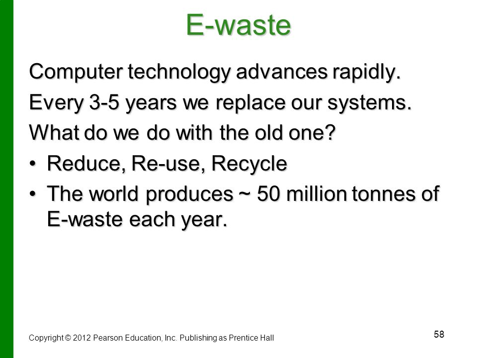 58E-waste Computer technology advances rapidly.Every 3-5 years we replace our systems.