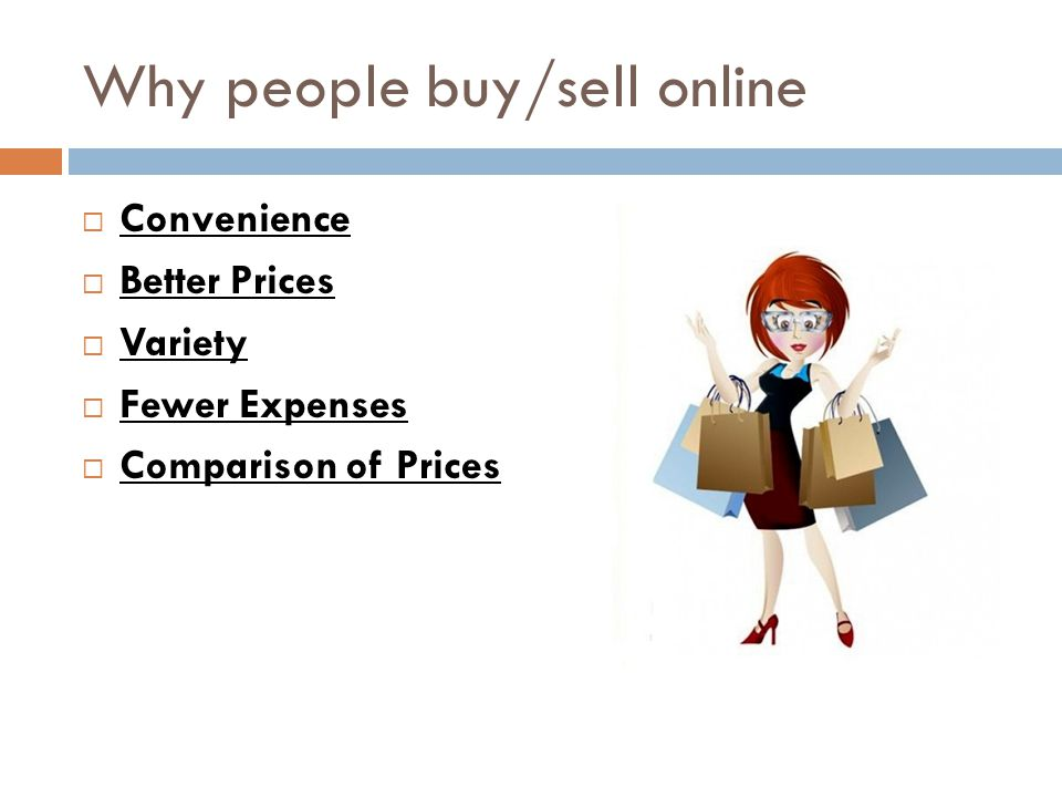 Why people buy/sell online  Convenience  Better Prices  Variety  Fewer Expenses  Comparison of Prices