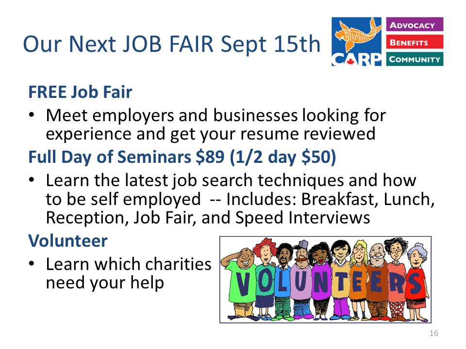 Our Next JOB FAIR Sept 15th FREE Job Fair Meet employers and businesses looking for experience and get your resume reviewed Full Day of Seminars $89 (1/2 day $50) Learn the latest job search techniques and how to be self employed -- Includes: Breakfast, Lunch, Reception, Job Fair, and Speed Interviews Volunteer Learn which charities need your help 16